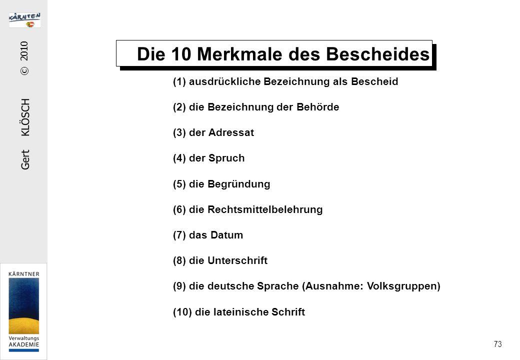 Gert KLÖSCH © 2010 73 Die 10 Merkmale des Bescheides (1) ausdrückliche Bezeichnung als Bescheid (2) die Bezeichnung der Behörde (3) der Adressat (4) der Spruch (5) die Begründung (6) die Rechtsmittelbelehrung (7) das Datum (8) die Unterschrift (9) die deutsche Sprache (Ausnahme: Volksgruppen) (10) die lateinische Schrift