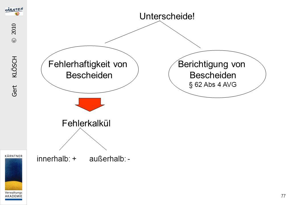 Gert KLÖSCH © 2010 77 Unterscheide! Fehlerhaftigkeit von Bescheiden Berichtigung von Bescheiden § 62 Abs 4 AVG Fehlerkalkül innerhalb: + außerhalb: -