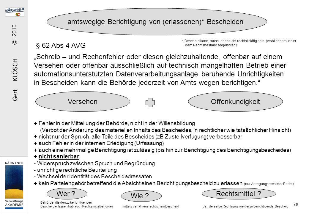 """Gert KLÖSCH © 2010 78 § 62 Abs 4 AVG """"Schreib – und Rechenfehler oder diesen gleichzuhaltende, offenbar auf einem Versehen oder offenbar ausschließlich auf technisch mangelhaften Betrieb einer automationsunterstützten Datenverarbeitungsanlage beruhende Unrichtigkeiten in Bescheiden kann die Behörde jederzeit von Amts wegen berichtigen. amtswegige Berichtigung von (erlassenen)* Bescheiden + Fehler in der Mitteilung der Behörde, nicht in der Willensbildung (Verbot der Änderung des materiellen Inhalts des Bescheides, in rechtlicher wie tatsächlicher Hinsicht) + nicht nur der Spruch, alle Teile des Bescheides (zB Zustellverfügung) verbesserbar + auch Fehler in der internen Erledigung (Urfassung) + auch eine mehrmalige Berichtigung ist zulässig (bis hin zur Berichtigung des Berichtigungsbescheides) + nicht sanierbar: - Widerspruch zwischen Spruch und Begründung - unrichtige rechtliche Beurteilung - Wechsel der Identität des Bescheidadressaten + kein Parteiengehör betreffend die Absicht einen Berichtigungsbescheid zu erlassen (nur Anregungsrecht der Partei) VersehenOffenkundigkeit Wer ."""