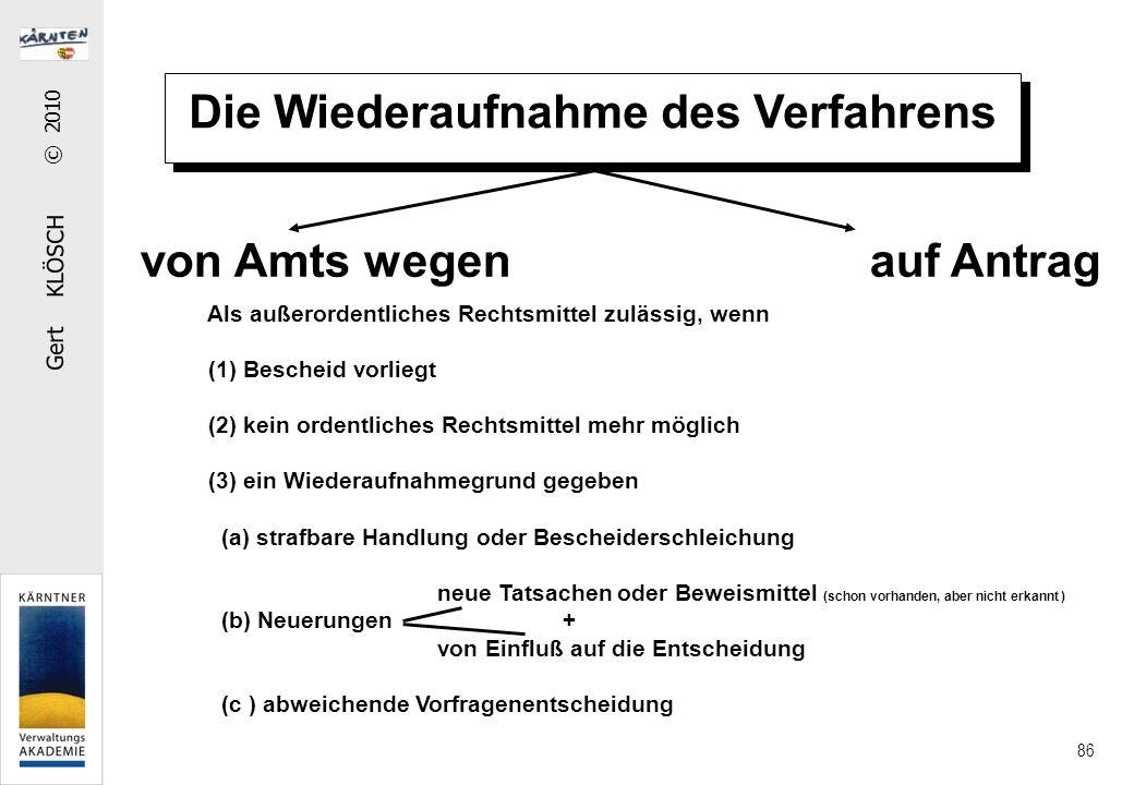 Gert KLÖSCH © 2010 86 Die Wiederaufnahme des Verfahrens von Amts wegen auf Antrag Als außerordentliches Rechtsmittel zulässig, wenn (1) Bescheid vorli
