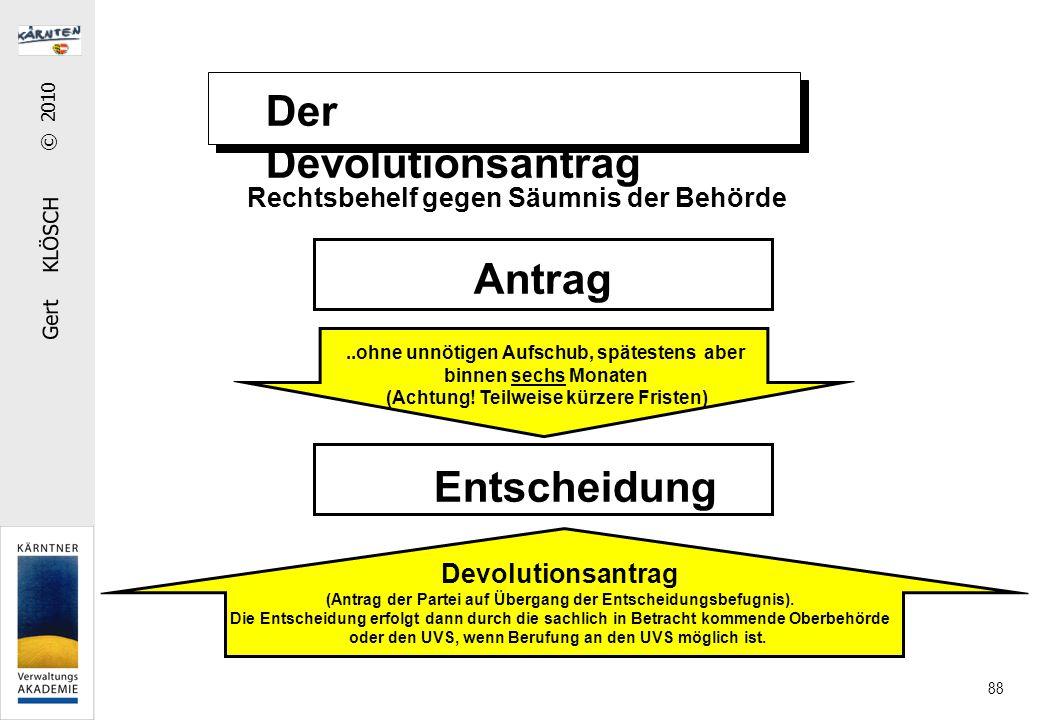 Gert KLÖSCH © 2010 88 Der Devolutionsantrag Rechtsbehelf gegen Säumnis der Behörde Antrag Entscheidung..ohne unnötigen Aufschub, spätestens aber binnen sechs Monaten (Achtung.