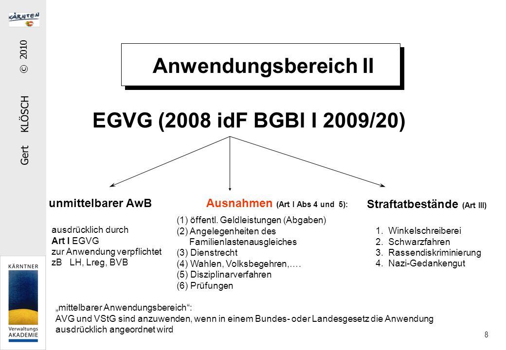 """Gert KLÖSCH © 2010 8 Anwendungsbereich II EGVG (2008 idF BGBl I 2009/20) unmittelbarer AwB Ausnahmen (Art I Abs 4 und 5): ausdrücklich durch Art I EGVG zur Anwendung verpflichtet zB LH, Lreg, BVB """"mittelbarer Anwendungsbereich : AVG und VStG sind anzuwenden, wenn in einem Bundes- oder Landesgesetz die Anwendung ausdrücklich angeordnet wird (1) öffentl."""