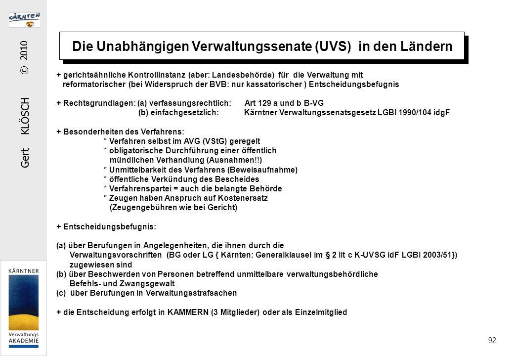 Gert KLÖSCH © 2010 92 Die Unabhängigen Verwaltungssenate (UVS) in den Ländern + gerichtsähnliche Kontrollinstanz (aber: Landesbehörde) für die Verwaltung mit reformatorischer (bei Widerspruch der BVB: nur kassatorischer ) Entscheidungsbefugnis + Rechtsgrundlagen: (a) verfassungsrechtlich: Art 129 a und b B-VG (b) einfachgesetzlich: Kärntner Verwaltungssenatsgesetz LGBl 1990/104 idgF + Besonderheiten des Verfahrens: * Verfahren selbst im AVG (VStG) geregelt * obligatorische Durchführung einer öffentlich mündlichen Verhandlung (Ausnahmen!!) * Unmittelbarkeit des Verfahrens (Beweisaufnahme) * öffentliche Verkündung des Bescheides * Verfahrenspartei = auch die belangte Behörde * Zeugen haben Anspruch auf Kostenersatz (Zeugengebühren wie bei Gericht) + Entscheidungsbefugnis: (a) über Berufungen in Angelegenheiten, die ihnen durch die Verwaltungsvorschriften (BG oder LG { Kärnten: Generalklausel im § 2 lit c K-UVSG idF LGBl 2003/51}) zugewiesen sind (b) über Beschwerden von Personen betreffend unmittelbare verwaltungsbehördliche Befehls- und Zwangsgewalt (c) über Berufungen in Verwaltungsstrafsachen + die Entscheidung erfolgt in KAMMERN (3 Mitglieder) oder als Einzelmitglied
