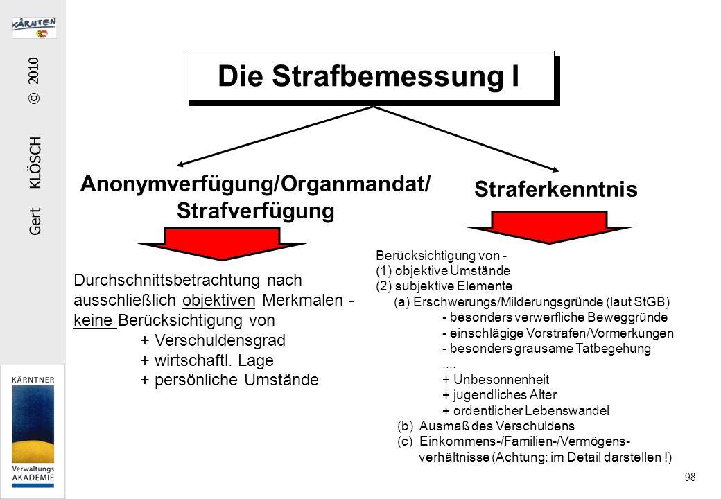 Gert KLÖSCH © 2010 98 Die Strafbemessung I Anonymverfügung/Organmandat/ Strafverfügung Straferkenntnis Durchschnittsbetrachtung nach ausschließlich objektiven Merkmalen - keine Berücksichtigung von + Verschuldensgrad + wirtschaftl.