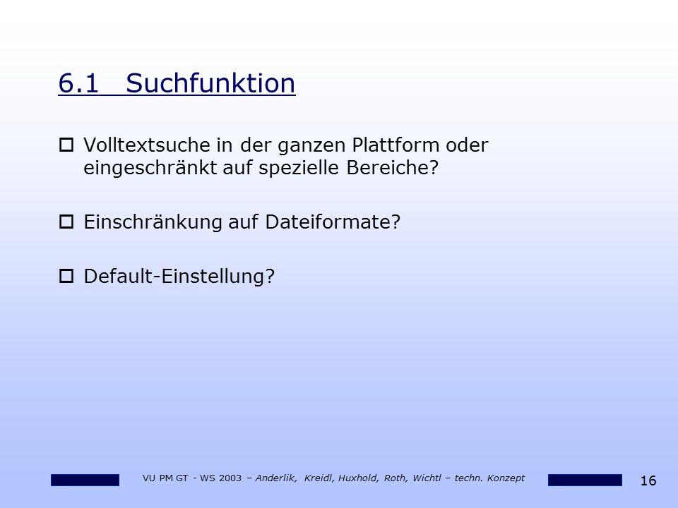 16 VU PM GT - WS 2003 – Anderlik, Kreidl, Huxhold, Roth, Wichtl – techn. Konzept 6.1Suchfunktion oVolltextsuche in der ganzen Plattform oder eingeschr