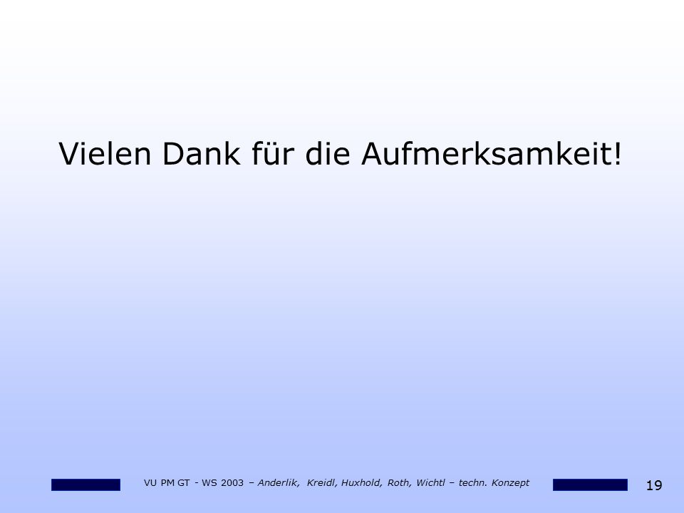 19 VU PM GT - WS 2003 – Anderlik, Kreidl, Huxhold, Roth, Wichtl – techn. Konzept Vielen Dank für die Aufmerksamkeit!