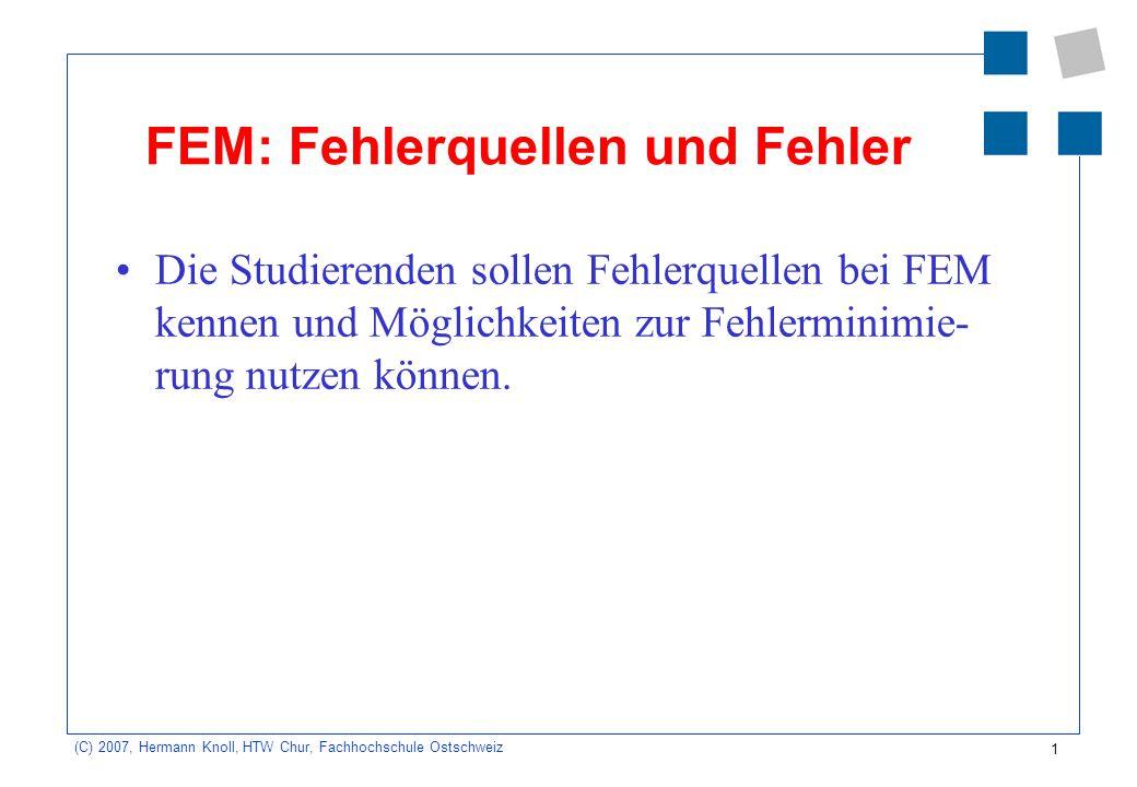 1 (C) 2007, Hermann Knoll, HTW Chur, Fachhochschule Ostschweiz FEM: Fehlerquellen und Fehler Die Studierenden sollen Fehlerquellen bei FEM kennen und