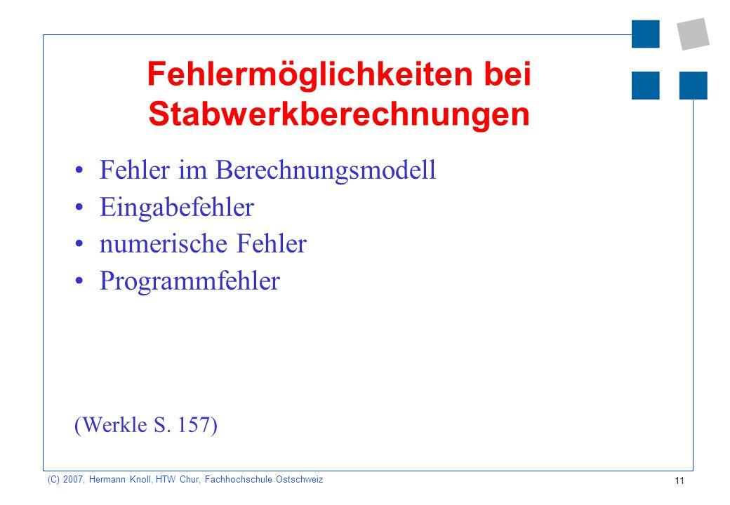 11 (C) 2007, Hermann Knoll, HTW Chur, Fachhochschule Ostschweiz Fehlermöglichkeiten bei Stabwerkberechnungen Fehler im Berechnungsmodell Eingabefehler