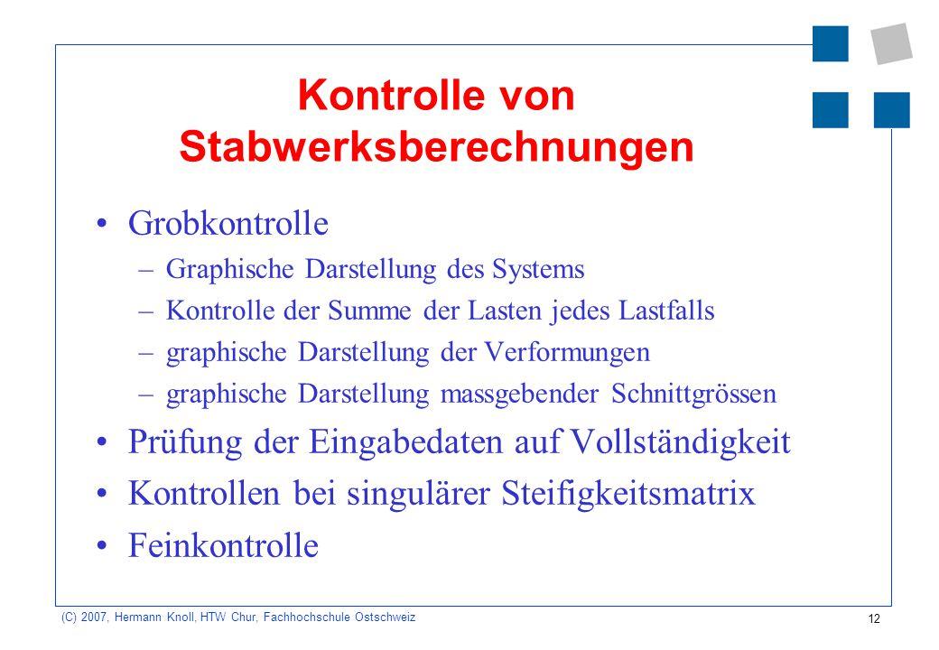 12 (C) 2007, Hermann Knoll, HTW Chur, Fachhochschule Ostschweiz Kontrolle von Stabwerksberechnungen Grobkontrolle –Graphische Darstellung des Systems