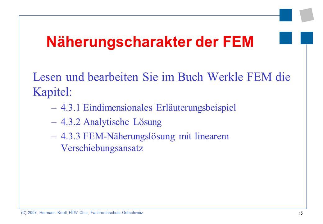 15 (C) 2007, Hermann Knoll, HTW Chur, Fachhochschule Ostschweiz Näherungscharakter der FEM Lesen und bearbeiten Sie im Buch Werkle FEM die Kapitel: –4