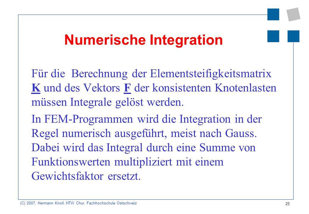 25 (C) 2007, Hermann Knoll, HTW Chur, Fachhochschule Ostschweiz Numerische Integration Für die Berechnung der Elementsteifigkeitsmatrix K und des Vekt