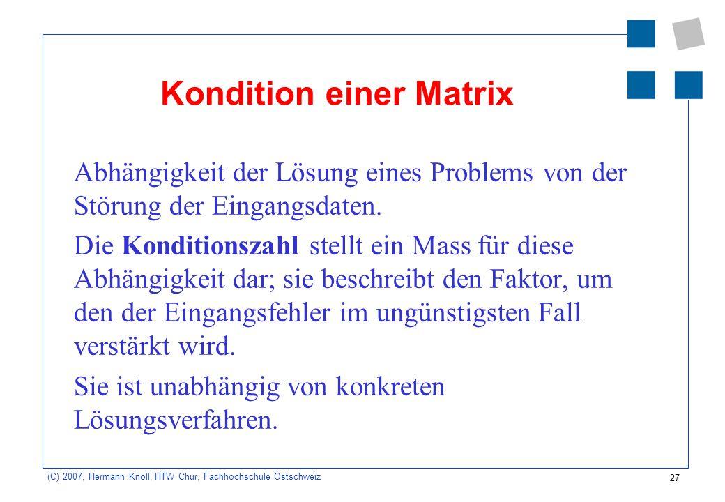 27 (C) 2007, Hermann Knoll, HTW Chur, Fachhochschule Ostschweiz Kondition einer Matrix Abhängigkeit der Lösung eines Problems von der Störung der Eing