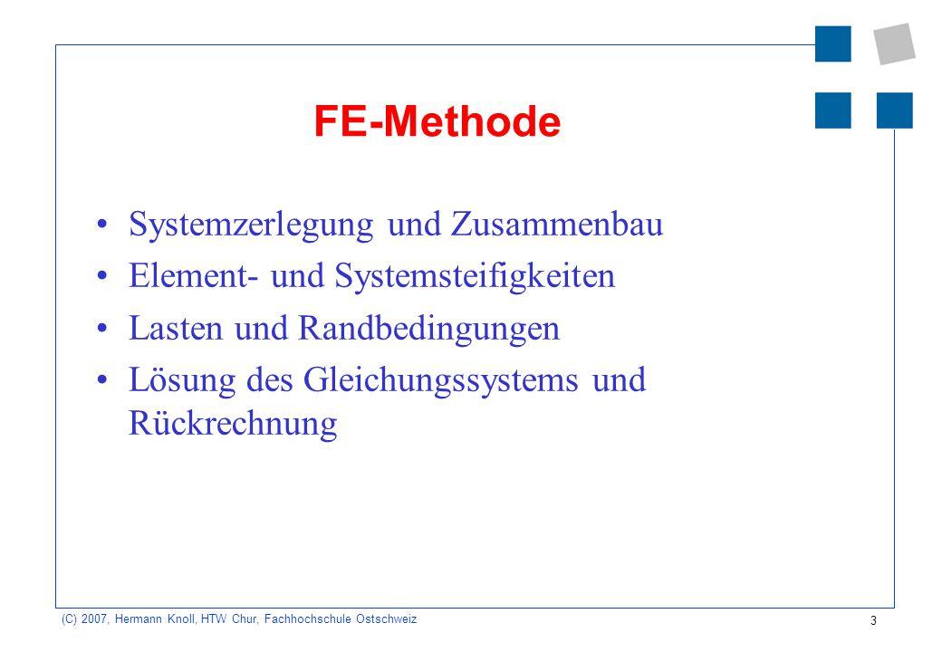 3 (C) 2007, Hermann Knoll, HTW Chur, Fachhochschule Ostschweiz FE-Methode Systemzerlegung und Zusammenbau Element- und Systemsteifigkeiten Lasten und