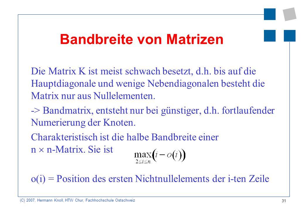31 (C) 2007, Hermann Knoll, HTW Chur, Fachhochschule Ostschweiz Bandbreite von Matrizen Die Matrix K ist meist schwach besetzt, d.h. bis auf die Haupt