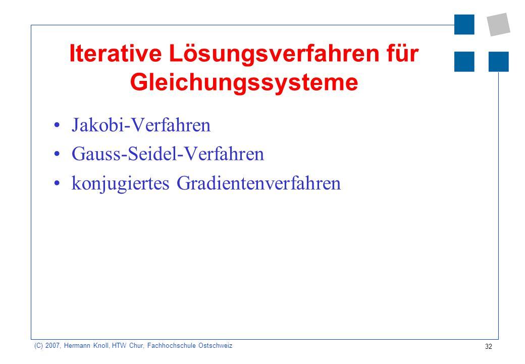32 (C) 2007, Hermann Knoll, HTW Chur, Fachhochschule Ostschweiz Iterative Lösungsverfahren für Gleichungssysteme Jakobi-Verfahren Gauss-Seidel-Verfahr
