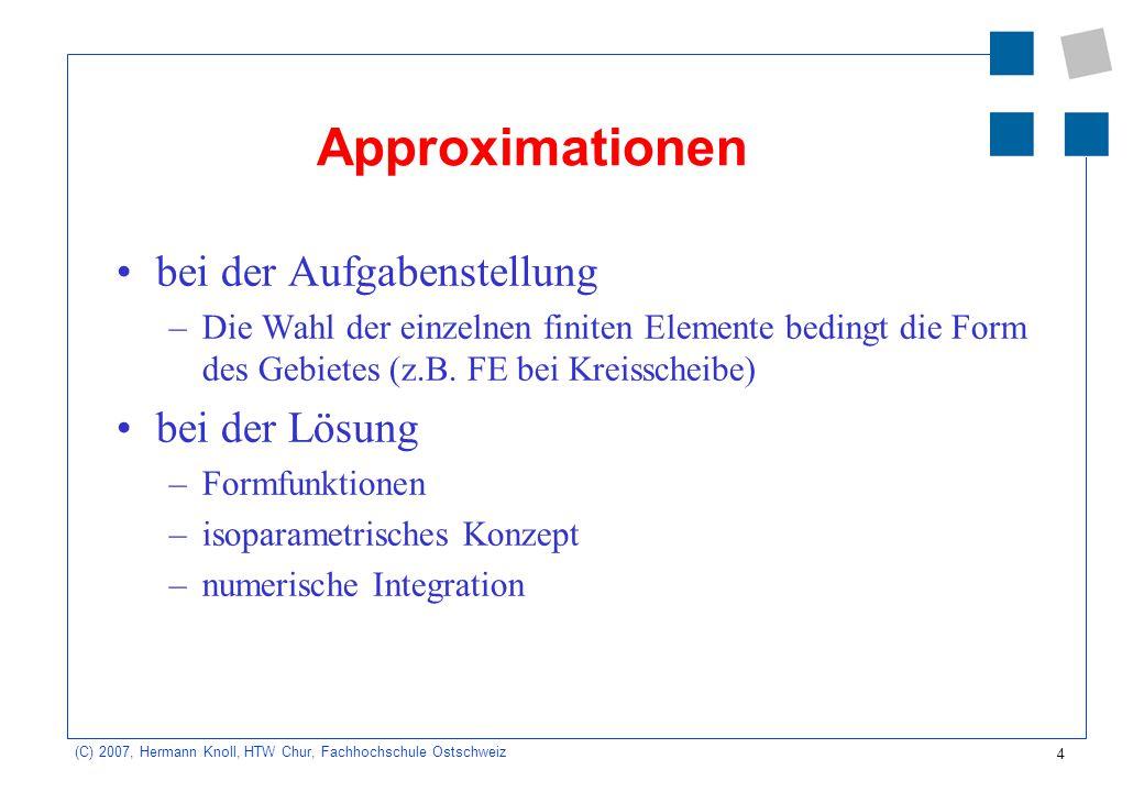 15 (C) 2007, Hermann Knoll, HTW Chur, Fachhochschule Ostschweiz Näherungscharakter der FEM Lesen und bearbeiten Sie im Buch Werkle FEM die Kapitel: –4.3.1 Eindimensionales Erläuterungsbeispiel –4.3.2 Analytische Lösung –4.3.3 FEM-Näherungslösung mit linearem Verschiebungsansatz