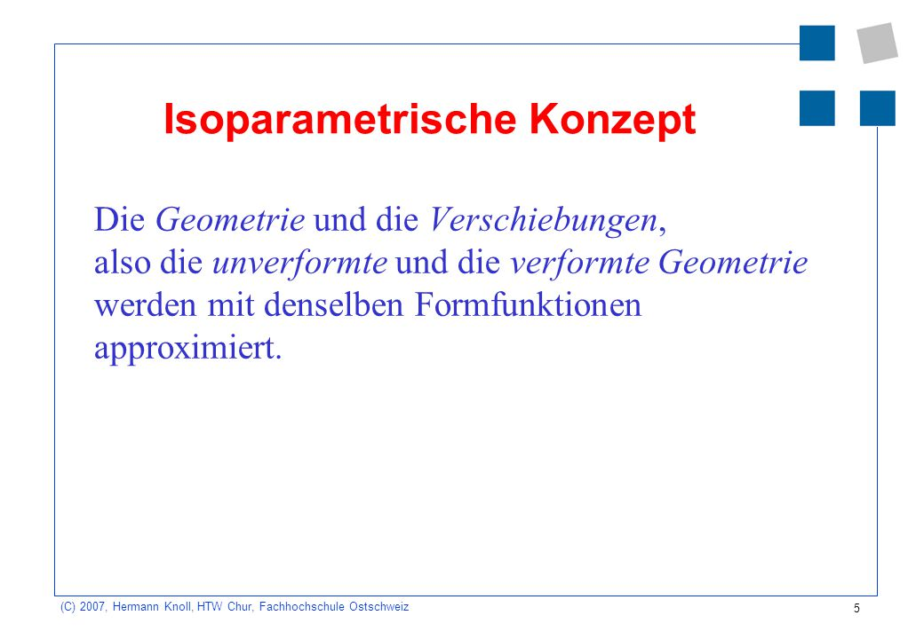 5 (C) 2007, Hermann Knoll, HTW Chur, Fachhochschule Ostschweiz Isoparametrische Konzept Die Geometrie und die Verschiebungen, also die unverformte und