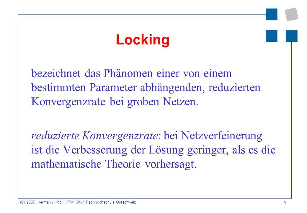 10 (C) 2007, Hermann Knoll, HTW Chur, Fachhochschule Ostschweiz FEM-Näherungslösungen Die FEM-Näherung ist bei gleichmässiger Elementgrösse im Bereich geringerer Spannungsgradienten besser als im Bereich höherer Spannungsgradienten.