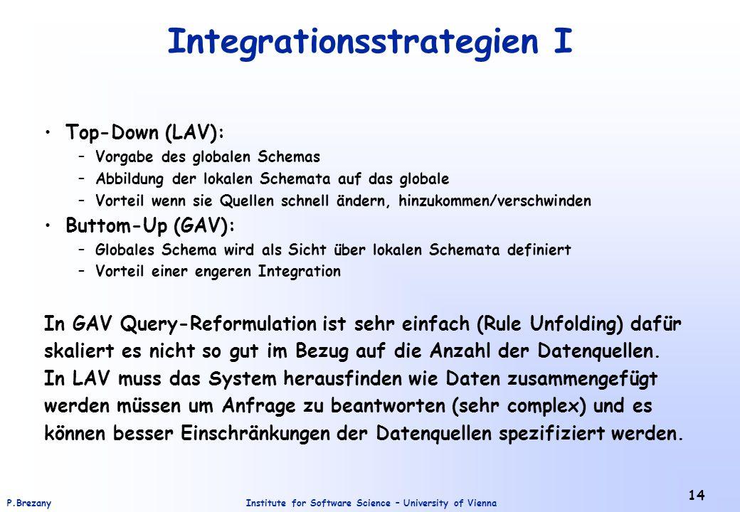 Institute for Software Science – University of ViennaP.Brezany 14 Integrationsstrategien I Top-Down (LAV): –Vorgabe des globalen Schemas –Abbildung der lokalen Schemata auf das globale –Vorteil wenn sie Quellen schnell ändern, hinzukommen/verschwinden Buttom-Up (GAV): –Globales Schema wird als Sicht über lokalen Schemata definiert –Vorteil einer engeren Integration In GAV Query-Reformulation ist sehr einfach (Rule Unfolding) dafür skaliert es nicht so gut im Bezug auf die Anzahl der Datenquellen.