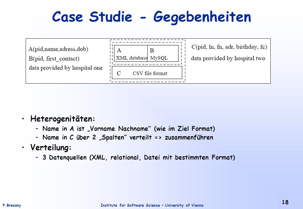 """Institute for Software Science – University of ViennaP.Brezany 18 Case Studie - Gegebenheiten Heterogenitäten: –Name in A ist """"Vorname Nachname (wie im Ziel Format) –Name in C über 2 """"Spalten verteilt => zusammenführen Verteilung: –3 Datenquellen (XML, relational, Datei mit bestimmten Format)"""