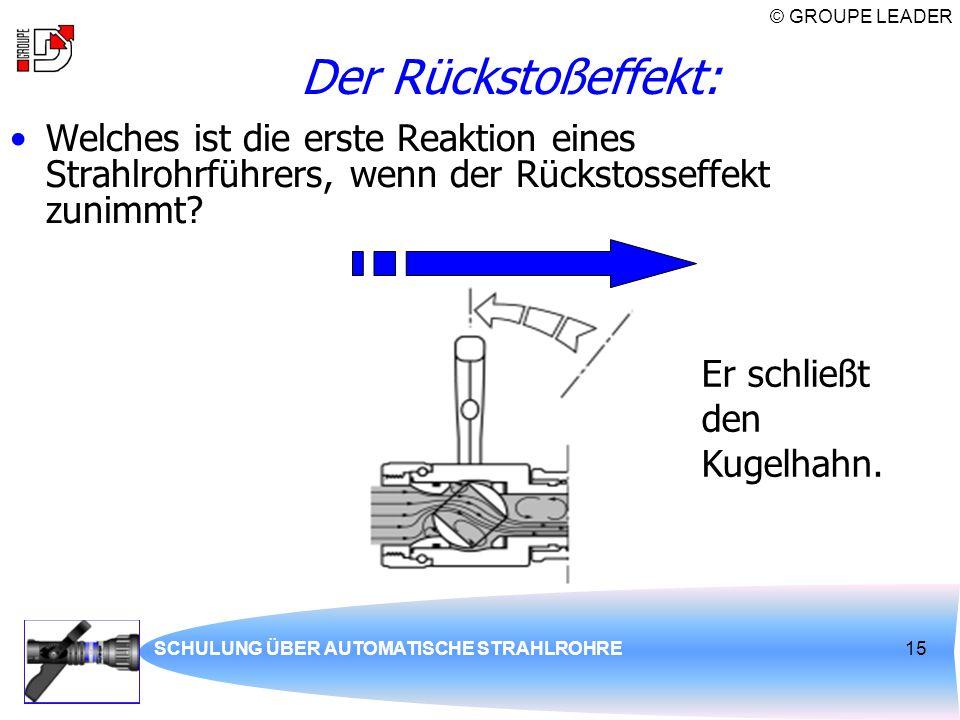 © GROUPE LEADER SCHULUNG ÜBER AUTOMATISCHE STRAHLROHRE15 Der Rückstoßeffekt: Welches ist die erste Reaktion eines Strahlrohrführers, wenn der Rückstos