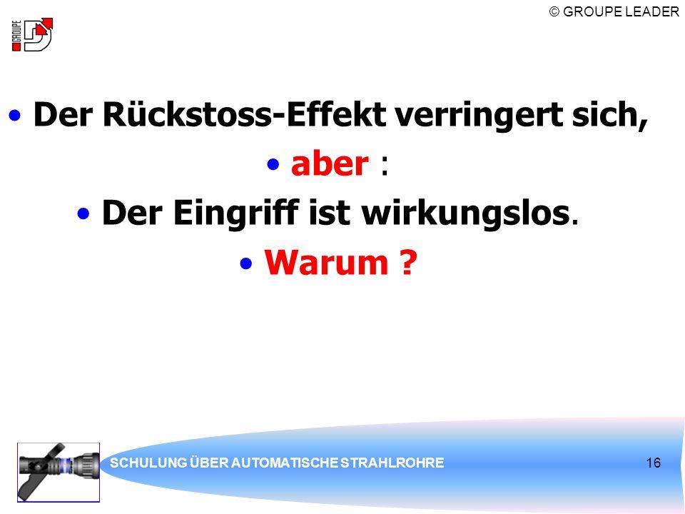 © GROUPE LEADER SCHULUNG ÜBER AUTOMATISCHE STRAHLROHRE16 Der Rückstoss-Effekt verringert sich, aber : Der Eingriff ist wirkungslos. Warum ?