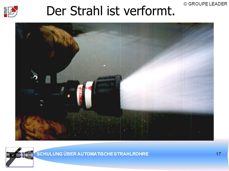 © GROUPE LEADER SCHULUNG ÜBER AUTOMATISCHE STRAHLROHRE17 Der Strahl ist verformt.