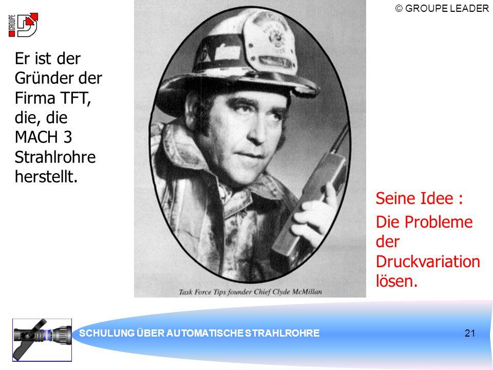 © GROUPE LEADER SCHULUNG ÜBER AUTOMATISCHE STRAHLROHRE21 Er ist der Gründer der Firma TFT, die, die MACH 3 Strahlrohre herstellt. Seine Idee : Die Pro