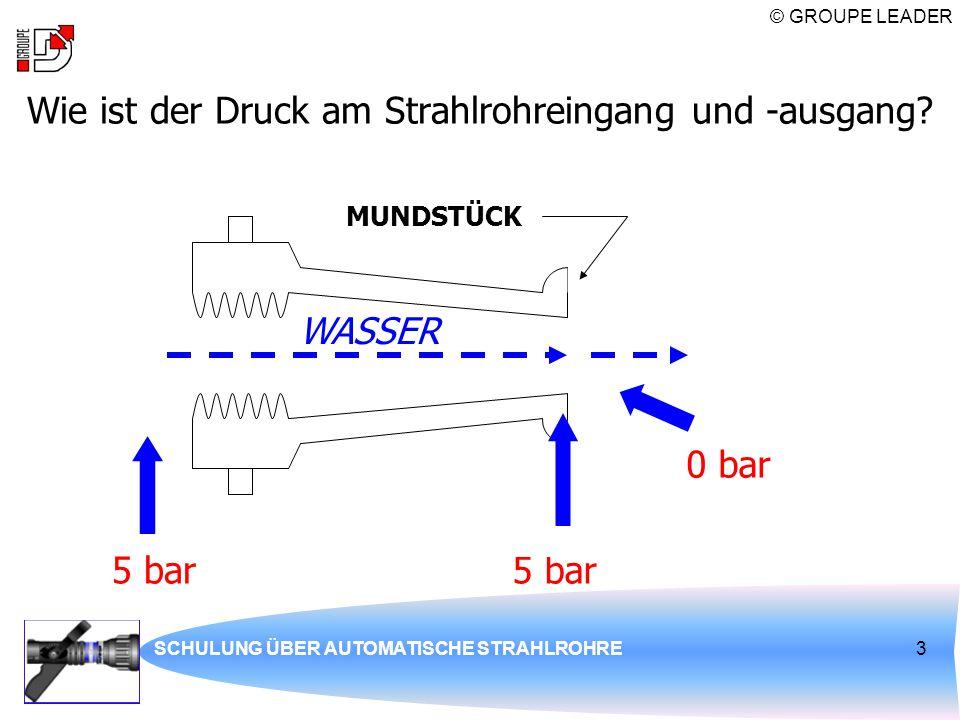 © GROUPE LEADER SCHULUNG ÜBER AUTOMATISCHE STRAHLROHRE3 Wie ist der Druck am Strahlrohreingang und -ausgang? 5 bar MUNDSTÜCK WASSER 0 bar