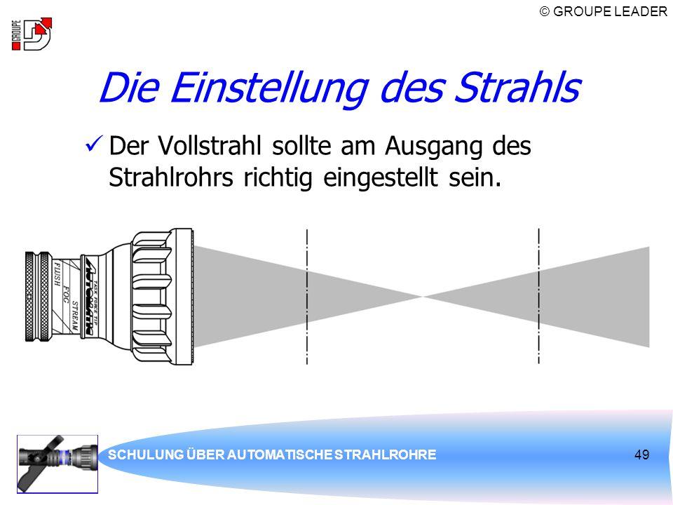 © GROUPE LEADER SCHULUNG ÜBER AUTOMATISCHE STRAHLROHRE49 Die Einstellung des Strahls Der Vollstrahl sollte am Ausgang des Strahlrohrs richtig eingeste