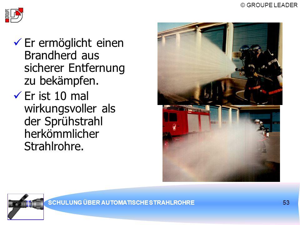 © GROUPE LEADER SCHULUNG ÜBER AUTOMATISCHE STRAHLROHRE53 Er ermöglicht einen Brandherd aus sicherer Entfernung zu bekämpfen. Er ist 10 mal wirkungsvol
