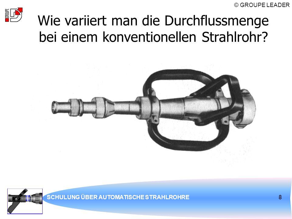 © GROUPE LEADER SCHULUNG ÜBER AUTOMATISCHE STRAHLROHRE8 Wie variiert man die Durchflussmenge bei einem konventionellen Strahlrohr?