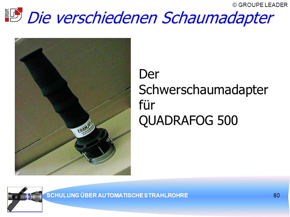 © GROUPE LEADER SCHULUNG ÜBER AUTOMATISCHE STRAHLROHRE80 Die verschiedenen Schaumadapter Der Schwerschaumadapter für QUADRAFOG 500