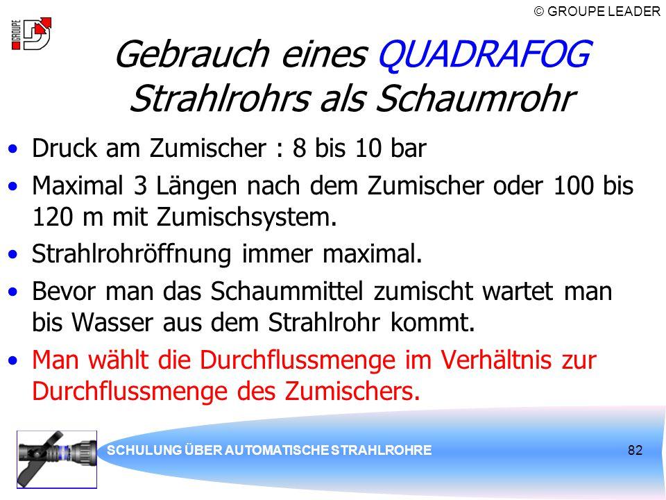 © GROUPE LEADER SCHULUNG ÜBER AUTOMATISCHE STRAHLROHRE82 Gebrauch eines QUADRAFOG Strahlrohrs als Schaumrohr Druck am Zumischer : 8 bis 10 bar Maximal