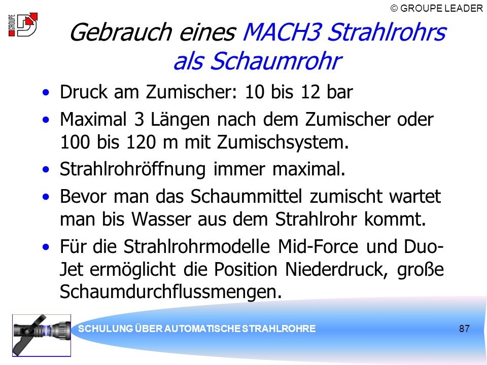 © GROUPE LEADER SCHULUNG ÜBER AUTOMATISCHE STRAHLROHRE87 Gebrauch eines MACH3 Strahlrohrs als Schaumrohr Druck am Zumischer: 10 bis 12 bar Maximal 3 L