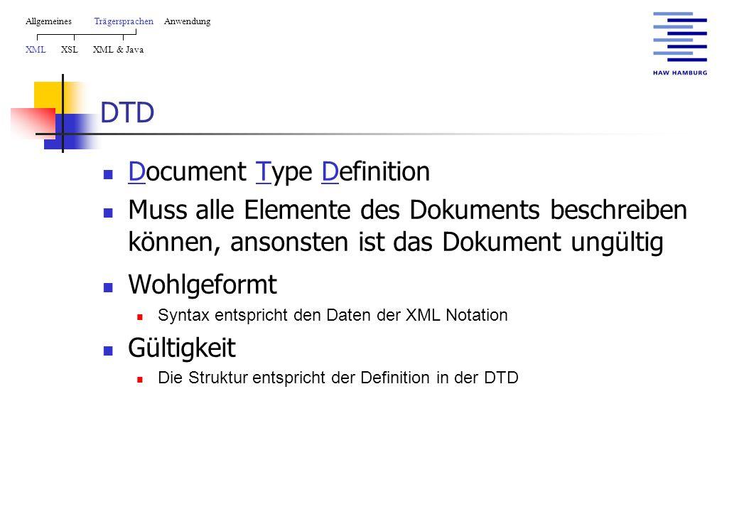 DTD Document Type Definition Muss alle Elemente des Dokuments beschreiben können, ansonsten ist das Dokument ungültig Wohlgeformt Syntax entspricht den Daten der XML Notation Gültigkeit Die Struktur entspricht der Definition in der DTD AllgemeinesTrägersprachen Anwendung XML XSL XML & Java
