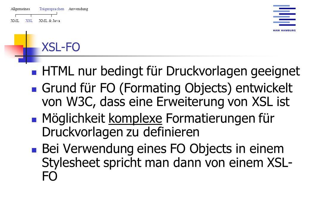 XSL-FO HTML nur bedingt für Druckvorlagen geeignet Grund für FO (Formating Objects) entwickelt von W3C, dass eine Erweiterung von XSL ist Möglichkeit komplexe Formatierungen für Druckvorlagen zu definieren Bei Verwendung eines FO Objects in einem Stylesheet spricht man dann von einem XSL- FO AllgemeinesTrägersprachen Anwendung XML XSL XML & Java