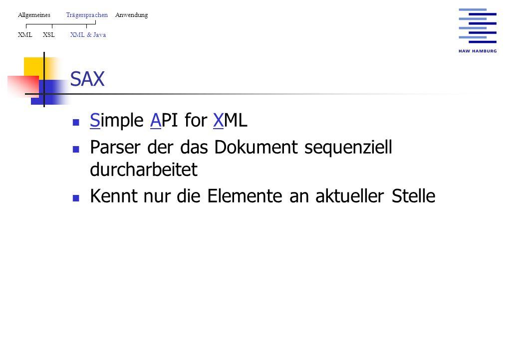 SAX Simple API for XML Parser der das Dokument sequenziell durcharbeitet Kennt nur die Elemente an aktueller Stelle AllgemeinesTrägersprachen Anwendung XML XSL XML & Java