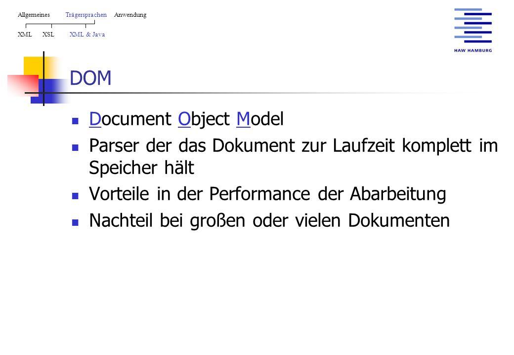 DOM Document Object Model Parser der das Dokument zur Laufzeit komplett im Speicher hält Vorteile in der Performance der Abarbeitung Nachteil bei großen oder vielen Dokumenten AllgemeinesTrägersprachen Anwendung XML XSL XML & Java