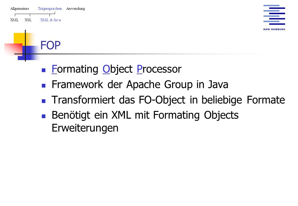 FOP Formating Object Processor Framework der Apache Group in Java Transformiert das FO-Object in beliebige Formate Benötigt ein XML mit Formating Objects Erweiterungen AllgemeinesTrägersprachen Anwendung XML XSL XML & Java