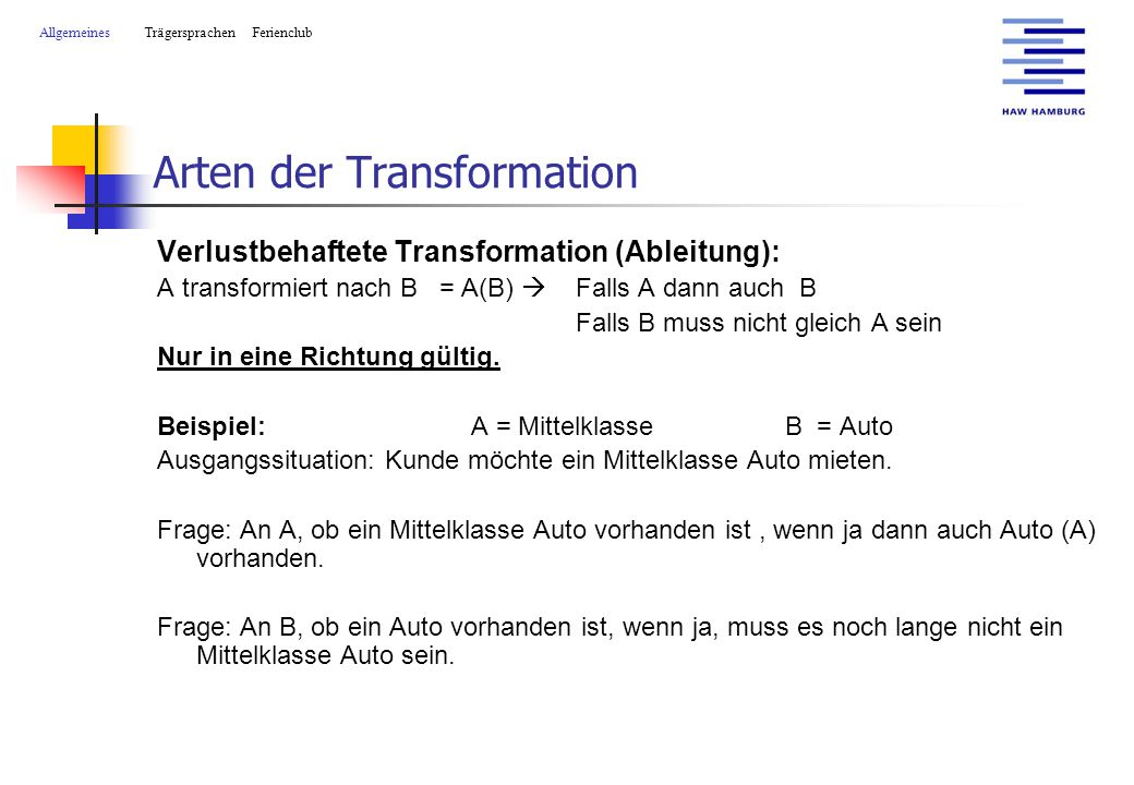 Arten der Transformation Verlustbehaftete Transformation (Ableitung): A transformiert nach B = A(B)  Falls A dann auch B Falls B muss nicht gleich A sein Nur in eine Richtung gültig.