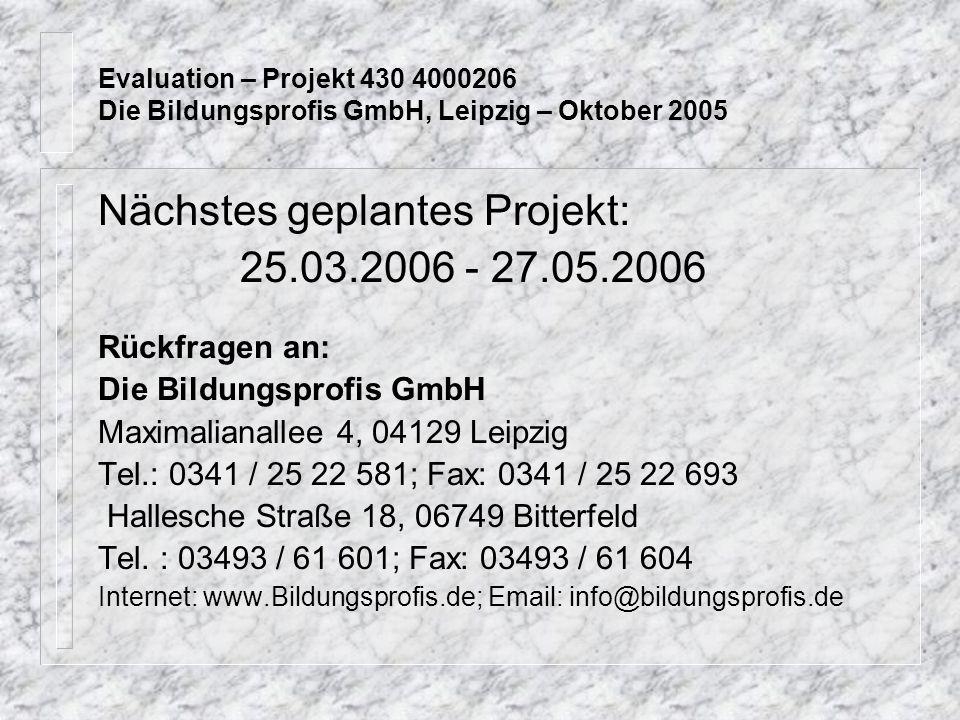 Evaluation – Projekt 430 4000206 Die Bildungsprofis GmbH, Leipzig – Oktober 2005 Nächstes geplantes Projekt: 25.03.2006 - 27.05.2006 Rückfragen an: Die Bildungsprofis GmbH Maximalianallee 4, 04129 Leipzig Tel.: 0341 / 25 22 581; Fax: 0341 / 25 22 693 Hallesche Straße 18, 06749 Bitterfeld Tel.