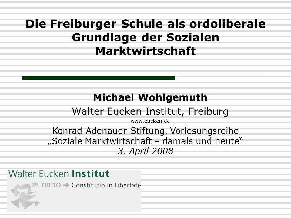 Die Freiburger Schule als ordoliberale Grundlage der Sozialen Marktwirtschaft Michael Wohlgemuth Walter Eucken Institut, Freiburg www.eucken.de Konrad