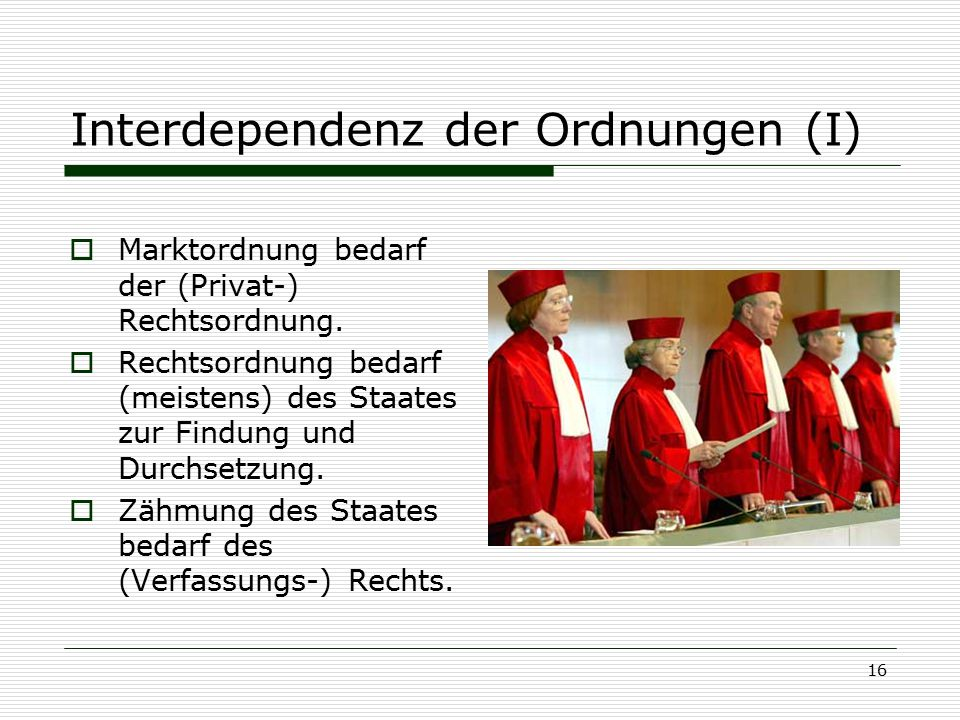 16 Interdependenz der Ordnungen (I)  Marktordnung bedarf der (Privat-) Rechtsordnung.  Rechtsordnung bedarf (meistens) des Staates zur Findung und D