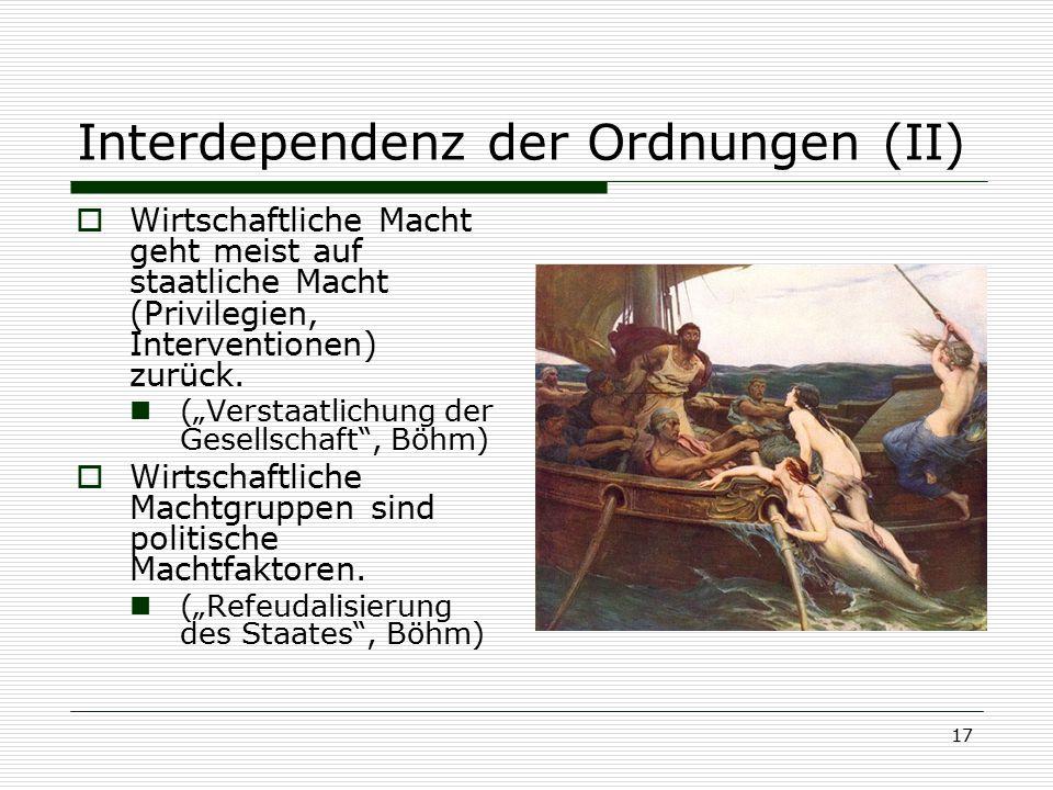 """17 Interdependenz der Ordnungen (II)  Wirtschaftliche Macht geht meist auf staatliche Macht (Privilegien, Interventionen) zurück. (""""Verstaatlichung d"""