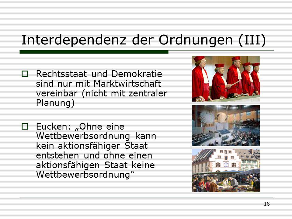 """18 Interdependenz der Ordnungen (III)  Rechtsstaat und Demokratie sind nur mit Marktwirtschaft vereinbar (nicht mit zentraler Planung)  Eucken: """"Ohn"""