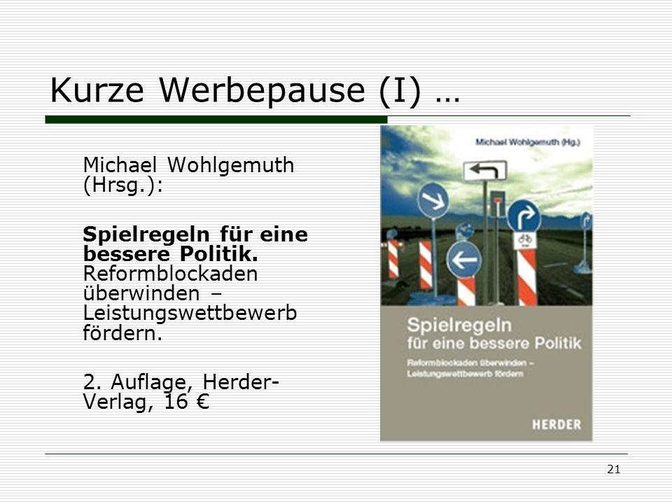 21 Kurze Werbepause (I) … Michael Wohlgemuth (Hrsg.): Spielregeln für eine bessere Politik. Reformblockaden überwinden – Leistungswettbewerb fördern.