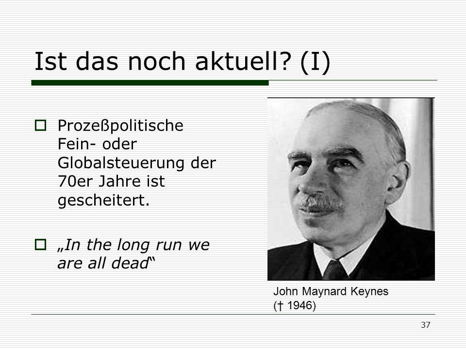"""37 Ist das noch aktuell? (I)  Prozeßpolitische Fein- oder Globalsteuerung der 70er Jahre ist gescheitert.  """"In the long run we are all dead"""" John Ma"""