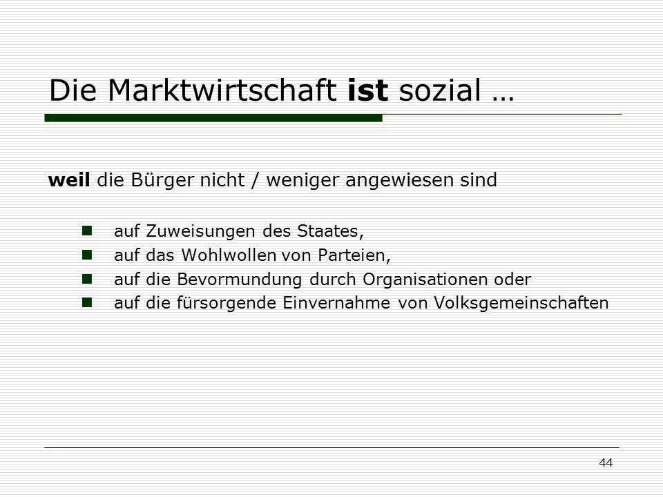 44 Die Marktwirtschaft ist sozial … weil die Bürger nicht / weniger angewiesen sind auf Zuweisungen des Staates, auf das Wohlwollen von Parteien, auf