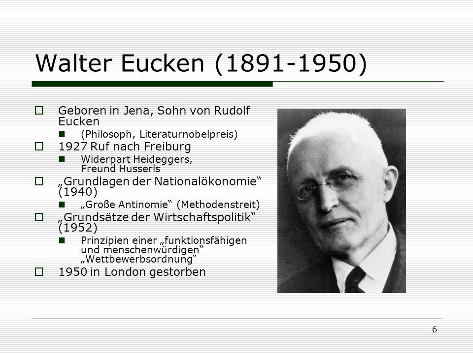 6 Walter Eucken (1891-1950)  Geboren in Jena, Sohn von Rudolf Eucken (Philosoph, Literaturnobelpreis)  1927 Ruf nach Freiburg Widerpart Heideggers,